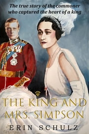 The King and Mrs. Simpson - The True Story of the Commoner Who Captured the Heart of a King ebook by Erin Schulz