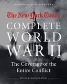 The New York Times Complete World War II - The Coverage of the Entire Conflict eBook by The New York Times, Tom Brokaw, Richard Overy