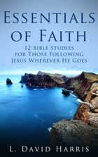 Essentials of Faith: 12 Bible Studies for Those Following Jesus Wherever He Goes ebook by L. David Harris