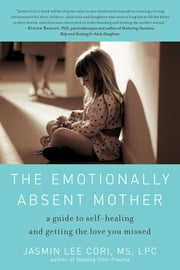 The Emotionally Absent Mother: A Guide to Self-Healing and Getting the Love You Missed - A Guide to Self-Healing and Getting the Love You Missed ebook by Jasmin Lee Cori