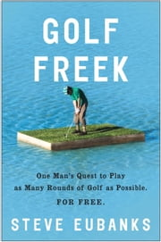 Golf Freek - One Man's Quest to Play as Many Rounds of Golf as Possible. For Free. ebook by Steve Eubanks