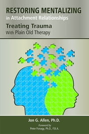 Restoring Mentalizing in Attachment Relationships - Treating Trauma With Plain Old Therapy ebook by Jon G. Allen,Peter Fonagy