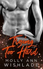 Trying Too Hard...: A steamy standalone sports romance ebook by Molly Ann Wishlade