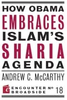 How Obama Embraces Islam's Sharia Agenda ebook by Andrew C McCarthy