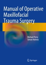 Manual of Operative Maxillofacial Trauma Surgery ebook by Michael Perry,Simon Holmes