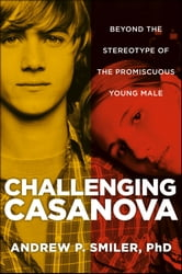 Challenging Casanova - Beyond the Stereotype of the Promiscuous Young Male ebook by Andrew P. Smiler PhD