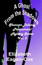 A Ghost from the Shadows: Vol. 2 Shannon Delaney Paranormal Mystery Series ebook by Elizabeth Eagan-Cox