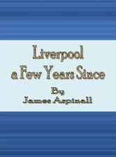 Liverpool a Few Years Since ebook by James Aspinall