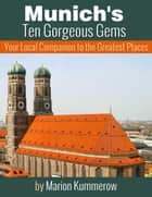 Munich's Ten Gorgeous Gems - Your Local Companion to the Greatest Places ebook by Marion Kummerow