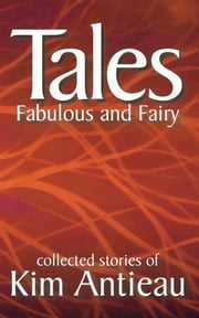 Tales Fabulous and Fairy, Volume 1 ebook by Kim Antieau