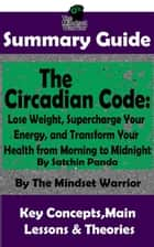 Summary Guide: The Circadian Code: Lose Weight, Supercharge Your Energy, and Transform Your Health from Morning to Midnight: By Satchin Panda | The Mindset Warrior Summary Guide - ( Longevity, Disease Prevention, Sleep Disorders, Neuroscience ) ebook by The Mindset Warrior