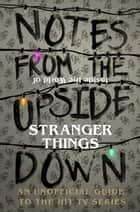 Notes From the Upside Down – Inside the World of Stranger Things - An Unofficial Handbook to the Hit TV Series ebook by Guy Adams