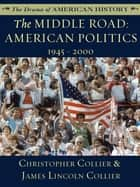 The Middle Road - American Politics, 1945-2000 ebook by James Lincoln Collier, Christopher Collier