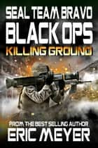 SEAL Team Bravo: Black Ops - Killing Ground ebook by Eric Meyer