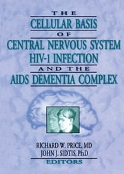 The Cellular Basis of Central Nervous System HIV-1 Infection and the AIDS Dementia Complex ebook by Richard W Price,John J Sidtis