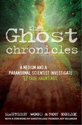 The Ghost Chronicles - A Medium and a Paranormal Scientist Investigate 17 True Hauntings ebook by Ron Kolek,Maureen Wood