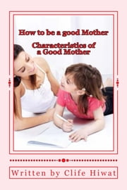 How to be a good mother ebook by Clife Hiwat