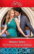 The Prince's Pregnant Mistress ebook by Maisey Yates