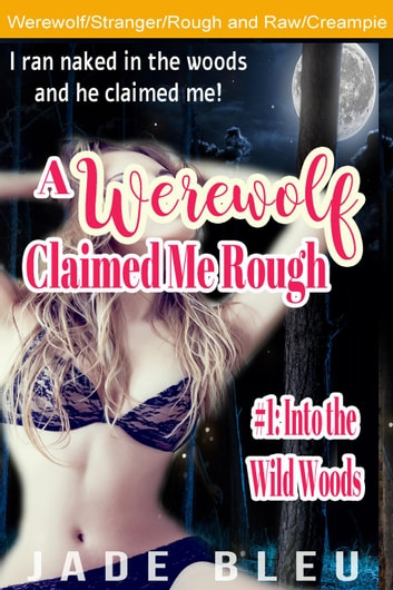 A Werewolf Claimed Me Rough #1: Into the Wild Woods - A Werewolf Claimed Me Rough, #1 ebook by Jade Bleu