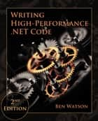 Writing High-Performance .NET Code, 2nd Edition ebook by Ben Watson