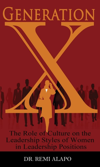 Generation X - The Role of Culture on the Leadership Styles of Women in Leadership Positions ebook by Dr. Remi Alapo