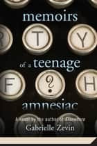 Memoirs of a Teenage Amnesiac - A Novel 電子書 by Gabrielle Zevin