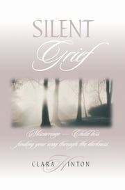 Silent Grief - Miscarriage - Child Loss Finding Your Way Through the Darkness ebook by Clara Hinton