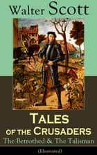 Tales of the Crusaders: The Betrothed & The Talisman (Illustrated) - Historical Novels Set in the Time of Crusade Wars and King Richard the Lionheart, From the Author of Waverly, Rob Roy, Ivanhoe, The Pirate, Old Mortality and The Guy Mannering ebook by Walter Scott