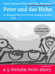 Learn German With Less Text, More Fun: Peter und das Huhn - an illustrated (short) story for German language learners ebook by Andre Klein