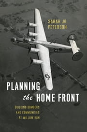 Planning the Home Front - Building Bombers and Communities at Willow Run ebook by Sarah Jo Peterson