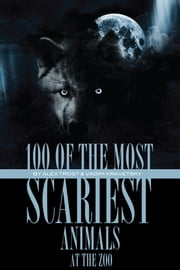 100 of the Most Scariest Animals At the Zoo ebook by alex trostanetskiy