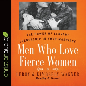 Men Who Love Fierce Women - The Power of Servant Leadership in Your Marriage audiobook by Leroy Wagner,Kimberly Wagner