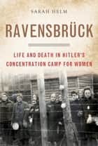 Ravensbruck - Life and Death in Hitler's Concentration Camp for Women ebook by Sarah Helm