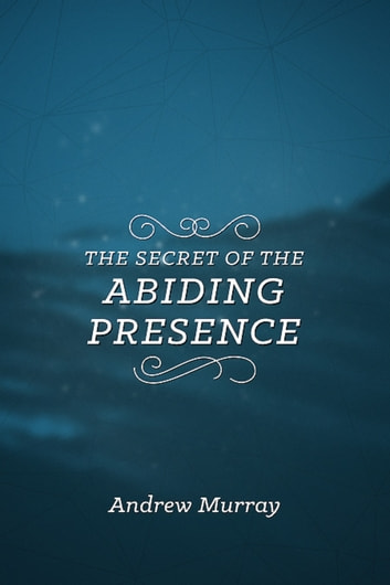 The Secret of the Abiding Presence ebook by Andrew Murray