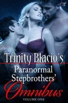 Trinity Blacio's Paranormal Stepbrothers Omnibus - Volume One ebook by Trinity Blacio