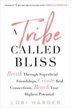 A Tribe Called Bliss - Break Through Superficial Friendships, Create Real Connections, Reach Your Highest Potential ebook by Lori Harder