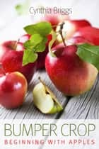Bumper Crop: Beginning with Apples ebook by Cynthia Briggs