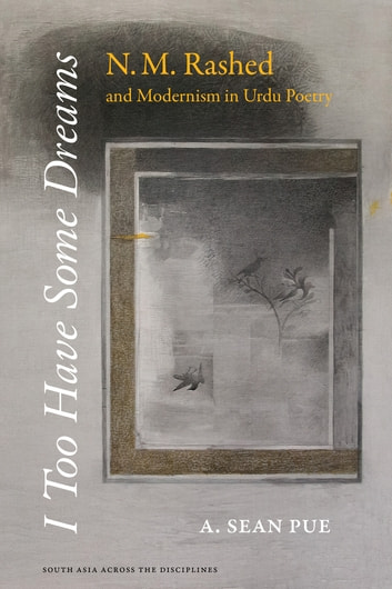 I Too Have Some Dreams - N.M. Rashed and Modernism in Urdu Poetry ebook by A. Sean Pue