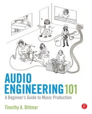 Audio Engineering 101 - A Beginner's Guide to Music Production ebook by Tim Dittmar