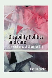 Disability Politics and Care - The Challenge of Direct Funding ebook by Christine Kelly