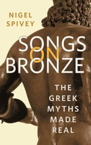 Songs on Bronze - The Greek Myths Made Real ebook by Nigel Spivey