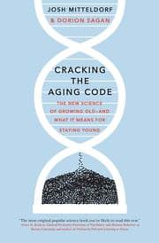Cracking the Aging Code - The New Science of Growing Old - And What It Means for Staying Young ebook by Josh Mitteldorf, Dorion Sagan