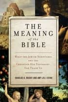 The Meaning of the Bible - What the Jewish Scriptures and Christian Old Testament Can Teach Us ebook by Amy-Jill Levine, Douglas A. Knight