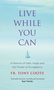Live While You Can - A Memoir of Faith, Hope and the Power of Acceptance ebook by Fr. Tony Coote