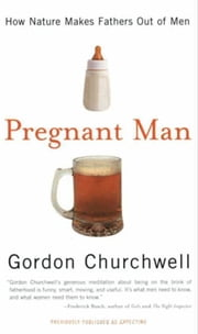 Pregnant Man - How Nature Makes Fathers Out of Men ebook by Gordon Churchwell