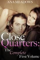 Close Quarters: The Complete First Volume (Parts One, Two, and Three) - An Erotic Romance Novel ebook by Ana Meadows