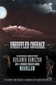 Unruffled Courage - The Adventures of American Patriot Benjamin Hamilton and a Cherokee Maiden Named Moonglow ebook by Danny L Welch & Sandra Hamilton Welch