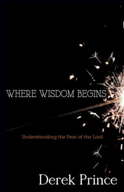 Where Wisdom Begins - Understanding the Fear of the Lord ebook by Derek Prince
