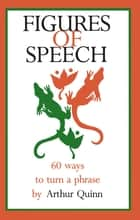 Figures of Speech - 60 Ways To Turn A Phrase ebook by Arthur Quinn