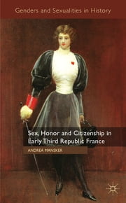 Sex, Honor and Citizenship in Early Third Republic France ebook by Andrea Mansker